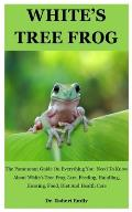 White's Tree Frog: The Paramount Guide On Everything You Need To Know About White's Tree Frog Care, Feeding, Handling, Housing, Food, Die