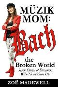 The M?zik Mom: Bach the Broken World: Seven Stories of Dreamers Who Never Gave Up