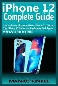 iPhone 12 Complete Guide: The Ultimate Illustrated User Manual To Master The iPhone 12 Series For Beginners And Seniors With iOS 14 Tips and Tri